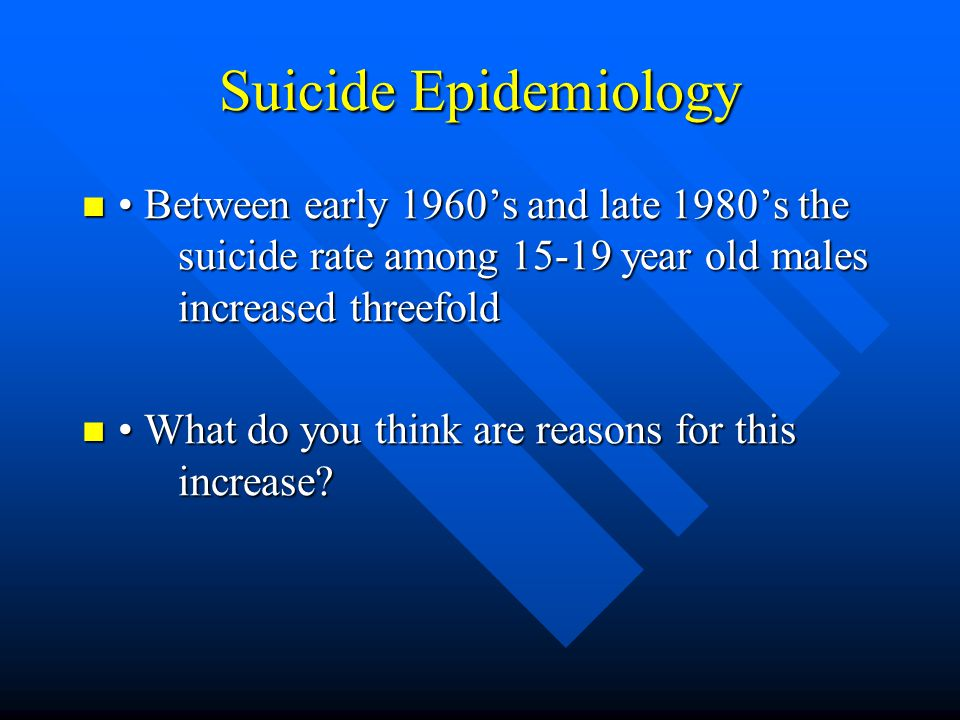 Suicide Epidemiology (risk factors) Psychiatric Disorders Psychiatric Disorders –Controlled studies of completed suicide suggest similar risk factors for boys and girls but marked difference in their relative importance »Girls the most significant risk factor is the presence of major depression and the next is prior suicide attempt »For boys the most potent predictor is previous suicide attempt (increases risk over 30 fold) and the next is depression, substance abuse and disruptive behavior