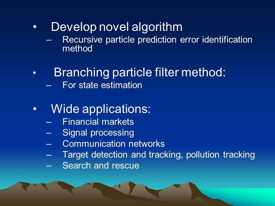 Develop novel algorithm –Recursive particle prediction error identification method Branching particle filter method: –For state estimation Wide applications: –Financial markets –Signal processing –Communication networks –Target detection and tracking, pollution tracking –Search and rescue