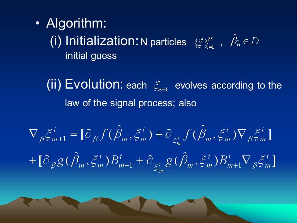 Algorithm: (i) Initialization: N particles, : initial guess (ii) Evolution: each evolves according to the law of the signal process; also