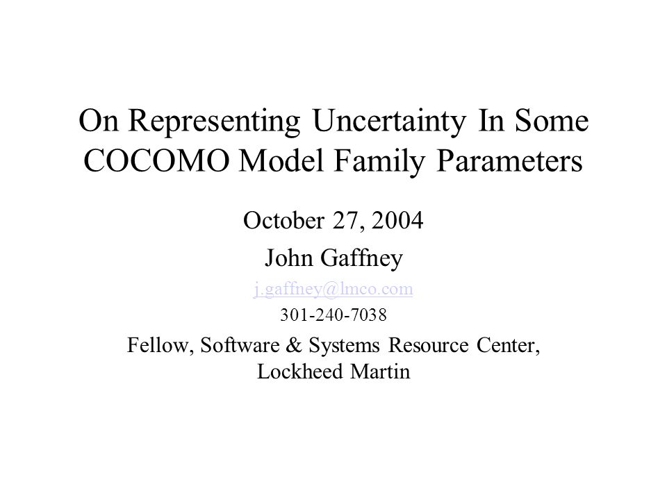 On Representing Uncertainty In Some COCOMO Model Family Parameters October 27, 2004 John Gaffney j.gaffney@lmco.com 301-240-7038 Fellow, Software & Systems Resource Center, Lockheed Martin