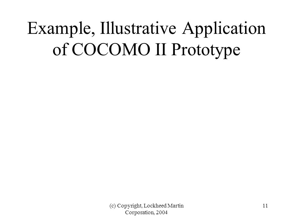 (c) Copyright, Lockheed Martin Corporation, 2004 11 Example, Illustrative Application of COCOMO II Prototype