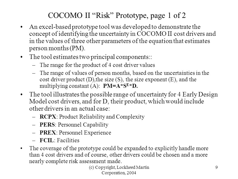 9 COCOMO II Risk Prototype, page 1 of 2 An excel-based prototype tool was developed to demonstrate the concept of identifying the uncertainty in COCOMO II cost drivers and in the values of three other parameters of the equation that estimates person months (PM).