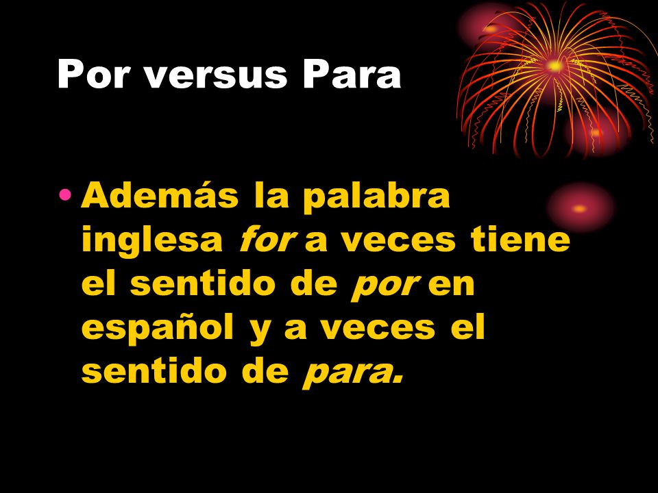 Por versus Para En inglés se puede traducir en for, by, through, in order to, along, in favor of, instead of y más.