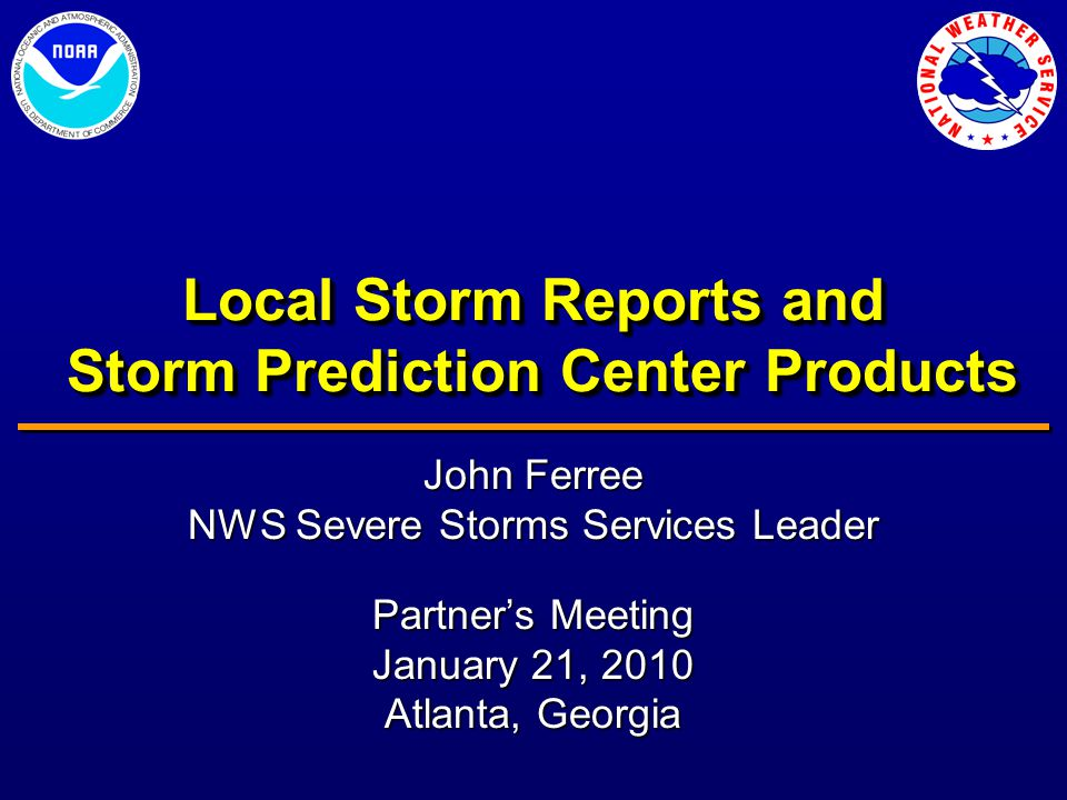 Local Storm Reports and Storm Prediction Center Products John Ferree NWS Severe Storms Services Leader Partner's Meeting January 21, 2010 Atlanta, Georgia