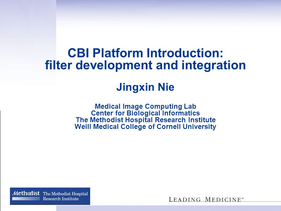 CBI Platform Introduction: filter development and integration Jingxin Nie Medical Image Computing Lab Center for Biological Informatics The Methodist Hospital Research Institute Weill Medical College of Cornell University