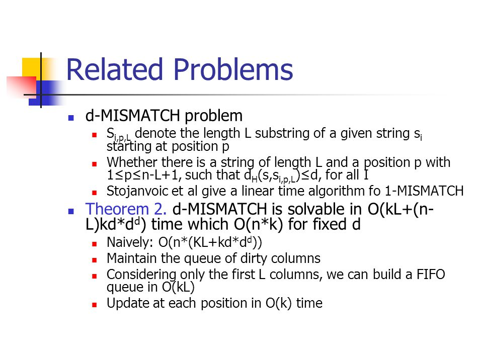 Related Problems d-MISMATCH problem S i,p,L denote the length L substring of a given string s i starting at position p Whether there is a string of length L and a position p with 1≤p≤n-L+1, such that d H (s,s i,p,L )≤d, for all I Stojanvoic et al give a linear time algorithm fo 1-MISMATCH Theorem 2.