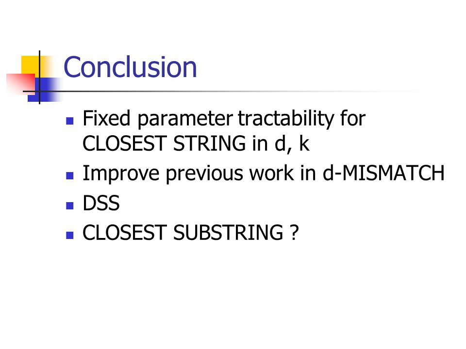 Conclusion Fixed parameter tractability for CLOSEST STRING in d, k Improve previous work in d-MISMATCH DSS CLOSEST SUBSTRING ?