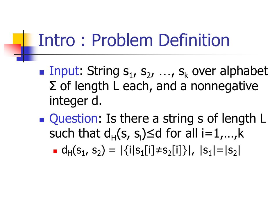 Intro : Problem Definition Input: String s 1, s 2, …, s k over alphabet Σ of length L each, and a nonnegative integer d.
