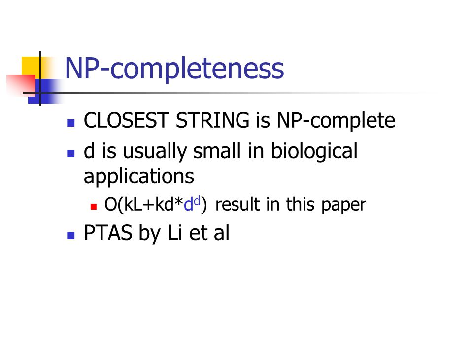 NP-completeness CLOSEST STRING is NP-complete d is usually small in biological applications O(kL+kd*d d ) result in this paper PTAS by Li et al