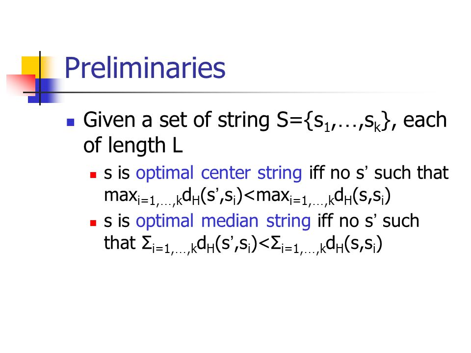 Preliminaries Given a set of string S={s 1, …,s k }, each of length L s is optimal center string iff no s ' such that max i=1, …,k d H (s ',s i )<max i=1, …,k d H (s,s i ) s is optimal median string iff no s ' such that Σ i=1, …,k d H (s ',s i )<Σ i=1, …,k d H (s,s i )