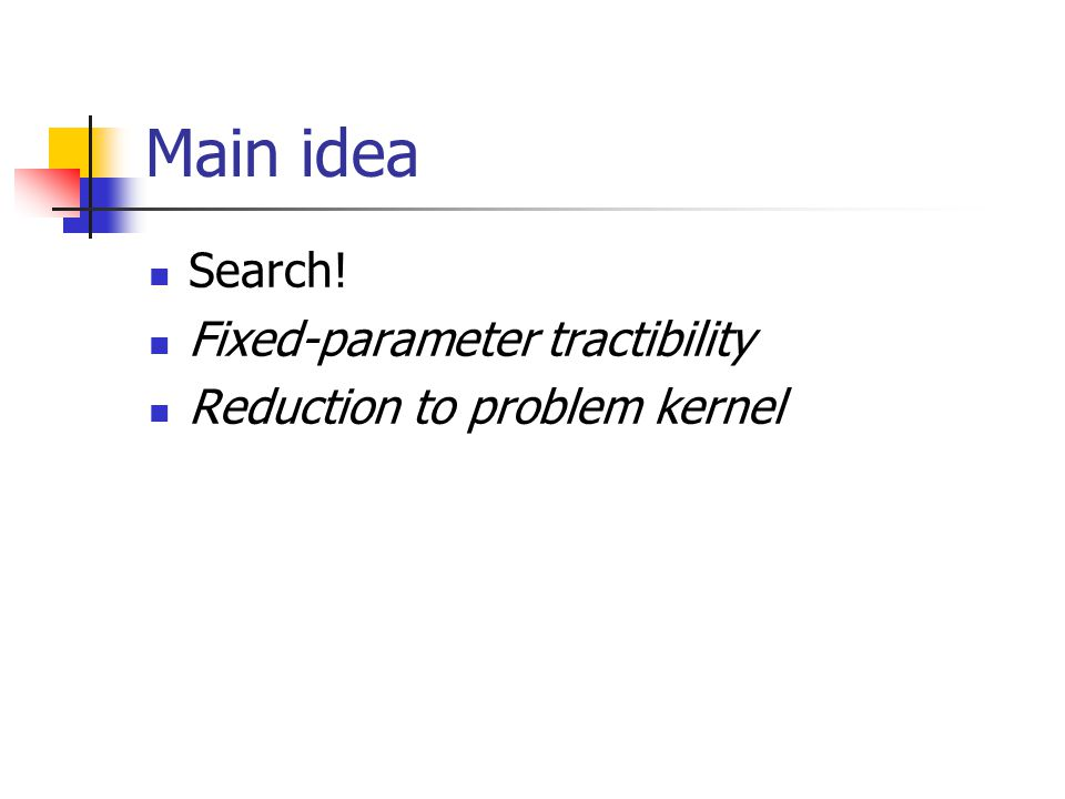 Main idea Search! Fixed-parameter tractibility Reduction to problem kernel