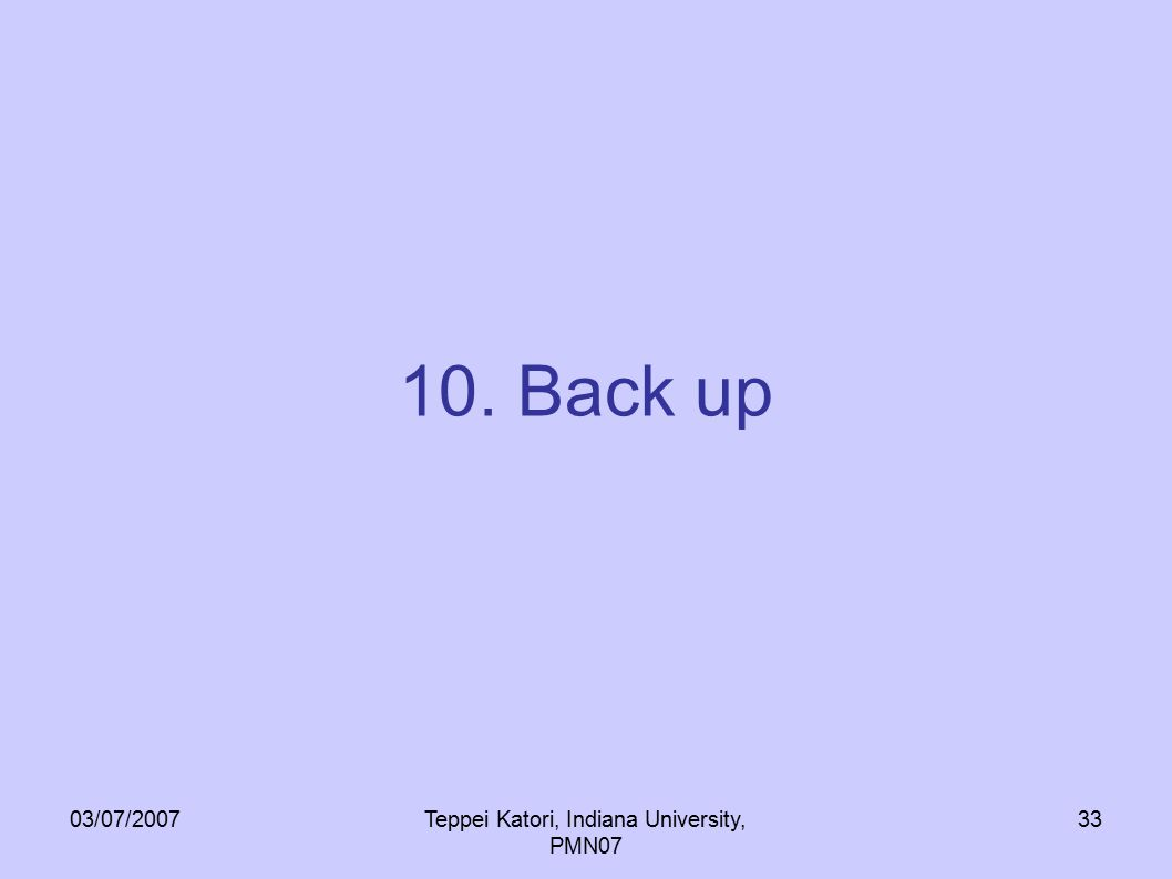 03/07/2007Teppei Katori, Indiana University, PMN07 33 10. Back up