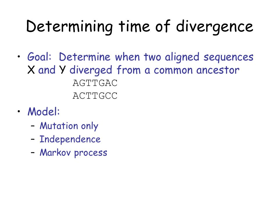 Determining time of divergence Goal: Determine when two aligned sequences X and Y diverged from a common ancestor AGTTGAC ACTTGCC Model: –Mutation only –Independence –Markov process