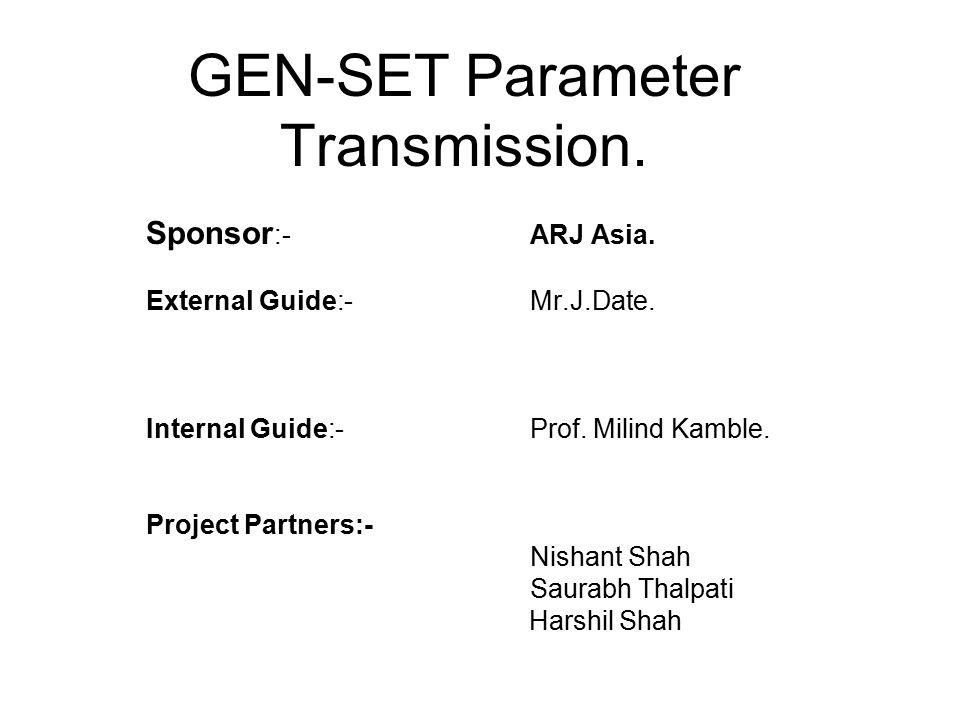 GEN-SET Parameter Transmission. Sponsor :-ARJ Asia. External Guide:-Mr.J.Date. Internal Guide:-Prof. Milind Kamble. Project Partners:- Nishant Shah Sa