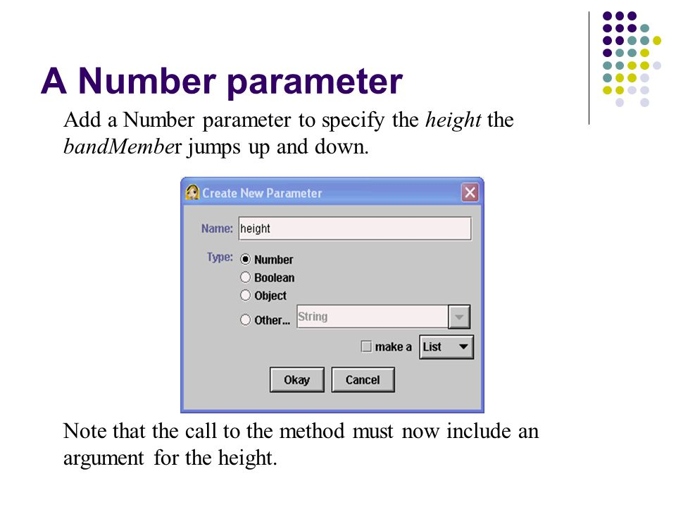 A Number parameter Add a Number parameter to specify the height the bandMember jumps up and down. Note that the call to the method must now include an