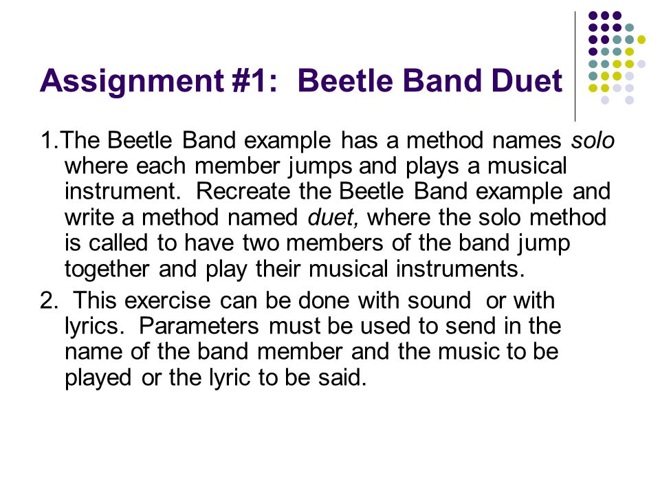Assignment #1: Beetle Band Duet 1.The Beetle Band example has a method names solo where each member jumps and plays a musical instrument. Recreate the