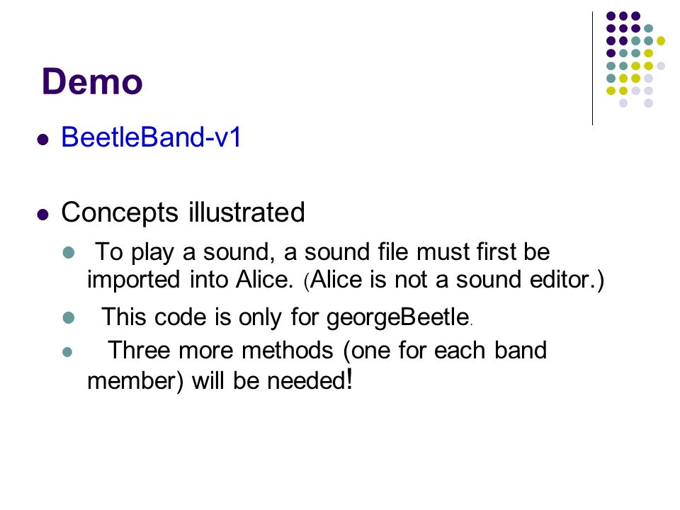 Demo BeetleBand-v1 Concepts illustrated To play a sound, a sound file must first be imported into Alice. ( Alice is not a sound editor.) This code is