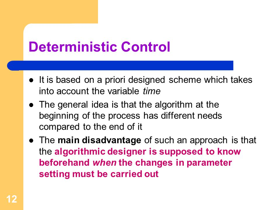 12 Deterministic Control It is based on a priori designed scheme which takes into account the variable time The general idea is that the algorithm at the beginning of the process has different needs compared to the end of it The main disadvantage of such an approach is that the algorithmic designer is supposed to know beforehand when the changes in parameter setting must be carried out