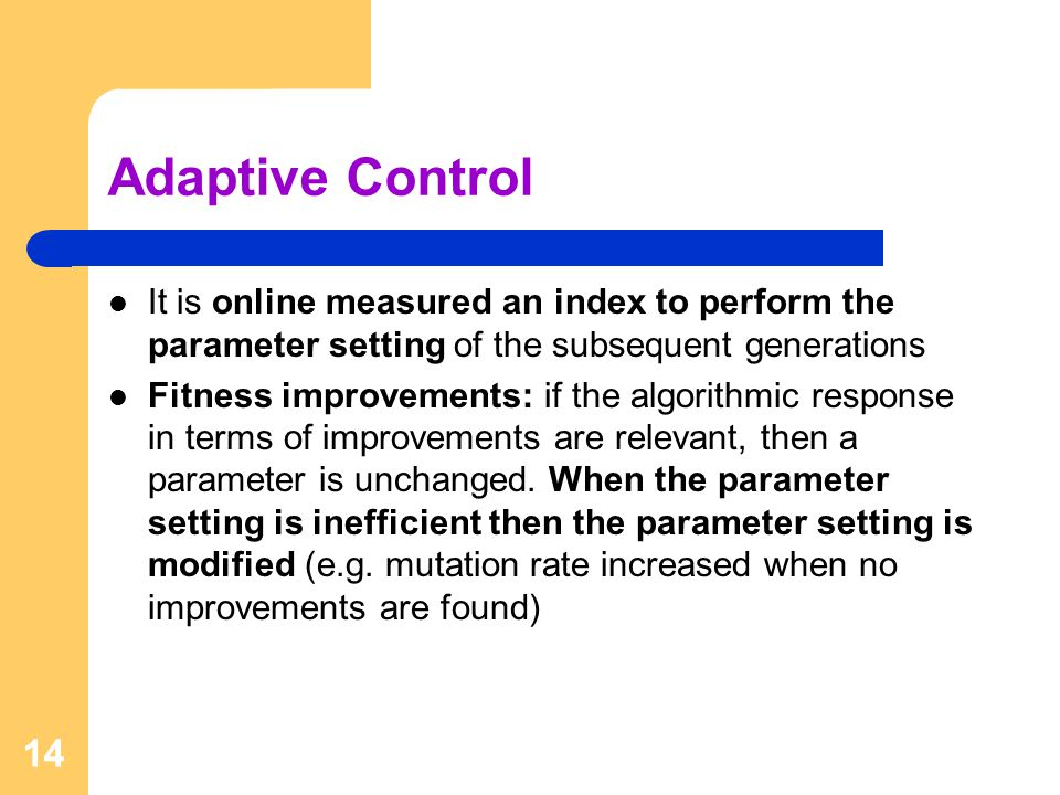 14 Adaptive Control It is online measured an index to perform the parameter setting of the subsequent generations Fitness improvements: if the algorithmic response in terms of improvements are relevant, then a parameter is unchanged.