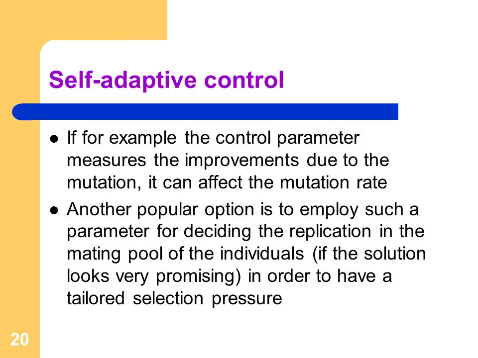 20 Self-adaptive control If for example the control parameter measures the improvements due to the mutation, it can affect the mutation rate Another popular option is to employ such a parameter for deciding the replication in the mating pool of the individuals (if the solution looks very promising) in order to have a tailored selection pressure