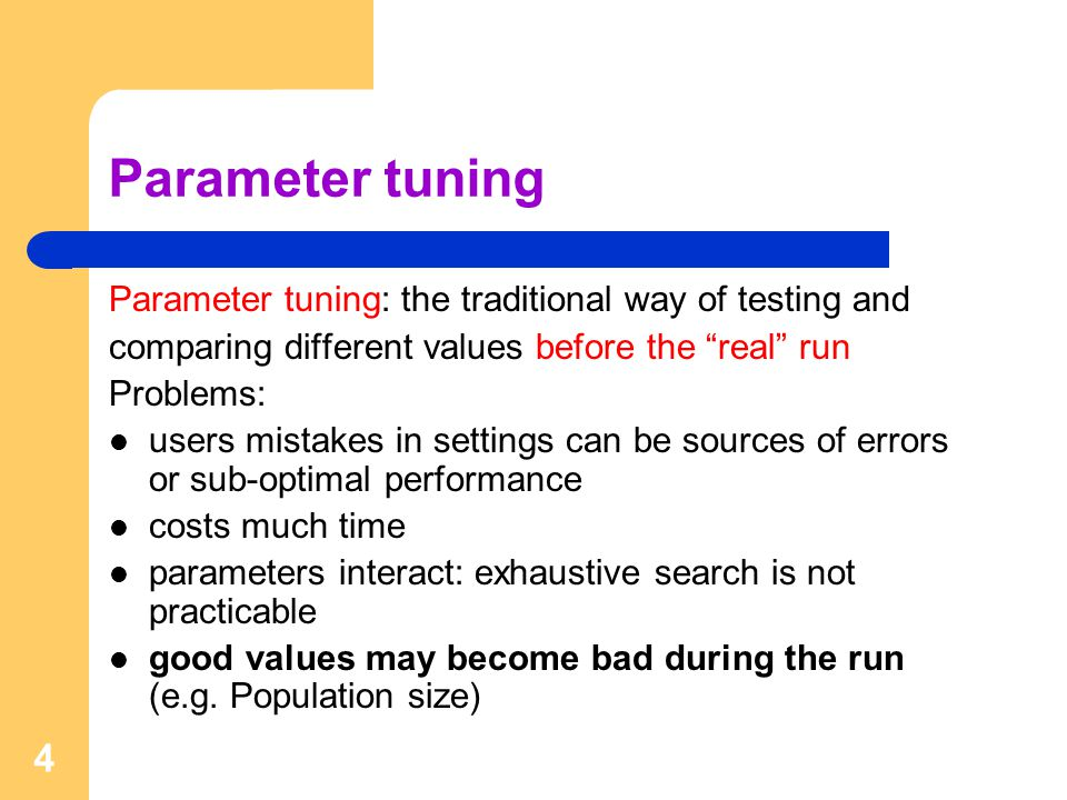 4 Parameter tuning Parameter tuning: the traditional way of testing and comparing different values before the real run Problems: users mistakes in settings can be sources of errors or sub-optimal performance costs much time parameters interact: exhaustive search is not practicable good values may become bad during the run (e.g.