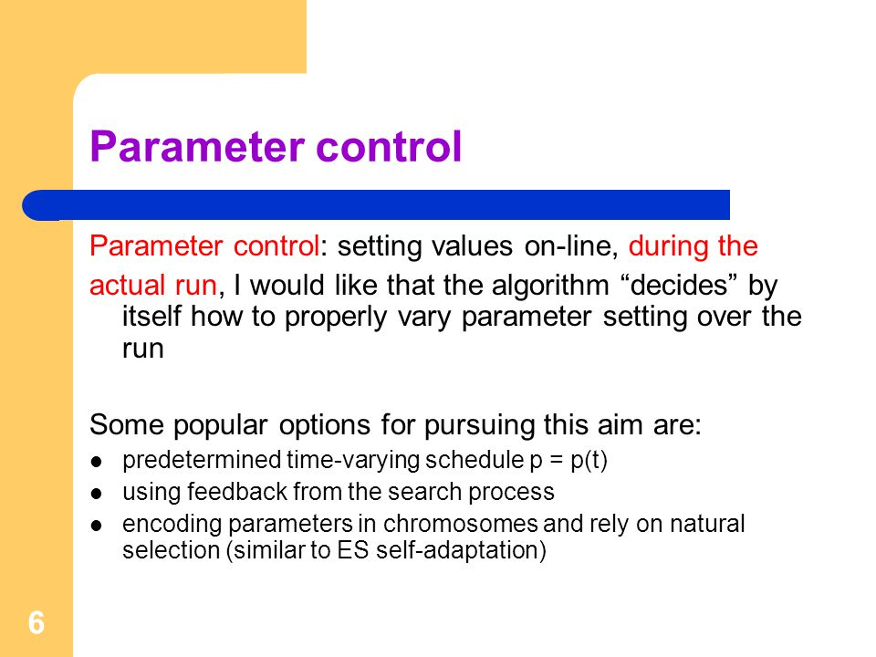 6 Parameter control Parameter control: setting values on-line, during the actual run, I would like that the algorithm decides by itself how to properly vary parameter setting over the run Some popular options for pursuing this aim are: predetermined time-varying schedule p = p(t) using feedback from the search process encoding parameters in chromosomes and rely on natural selection (similar to ES self-adaptation)