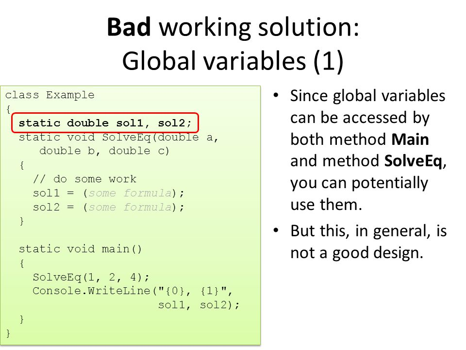 Bad working solution: Global variables (1) Since global variables can be accessed by both method Main and method SolveEq, you can potentially use them.