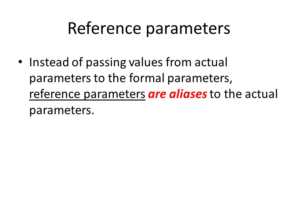 Instead of passing values from actual parameters to the formal parameters, reference parameters are aliases to the actual parameters.