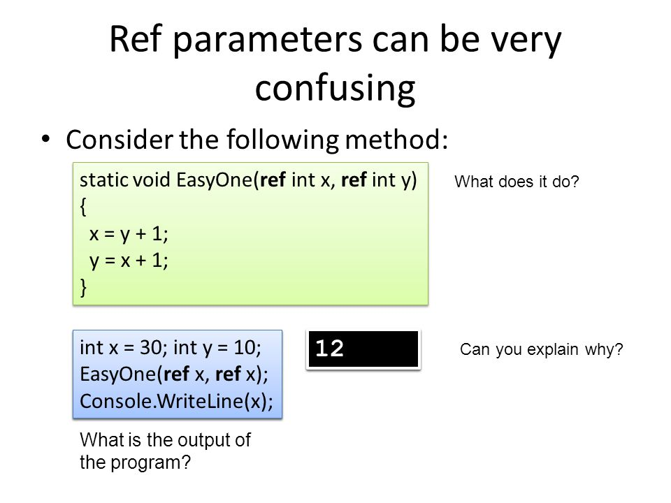 Ref parameters can be very confusing Consider the following method: static void EasyOne(ref int x, ref int y) { x = y + 1; y = x + 1; } static void EasyOne(ref int x, ref int y) { x = y + 1; y = x + 1; } int x = 30; int y = 10; EasyOne(ref x, ref y); Console.WriteLine(x); int x = 30; int y = 10; EasyOne(ref x, ref y); Console.WriteLine(x); What is the output of the program.