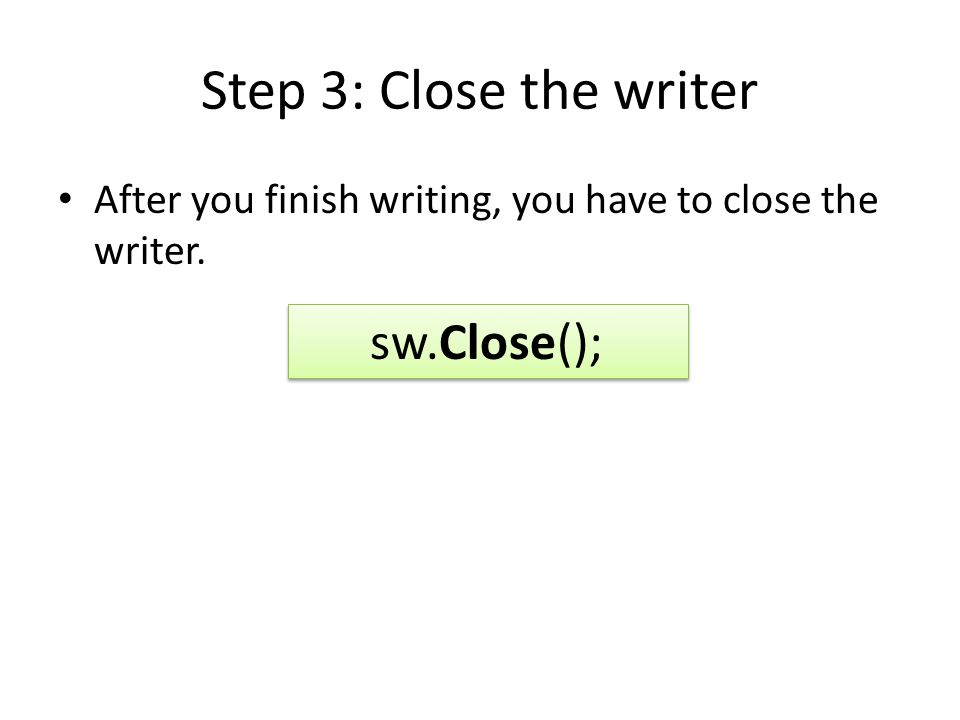 Step 3: Close the writer After you finish writing, you have to close the writer. sw.Close();