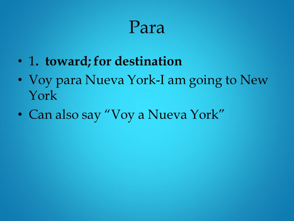 "Para 1. toward; for destination Voy para Nueva York-I am going to New York Can also say ""Voy a Nueva York"""