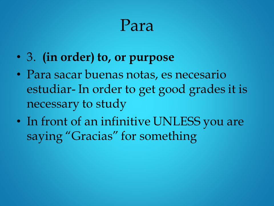 Para 3. (in order) to, or purpose Para sacar buenas notas, es necesario estudiar- In order to get good grades it is necessary to study In front of an