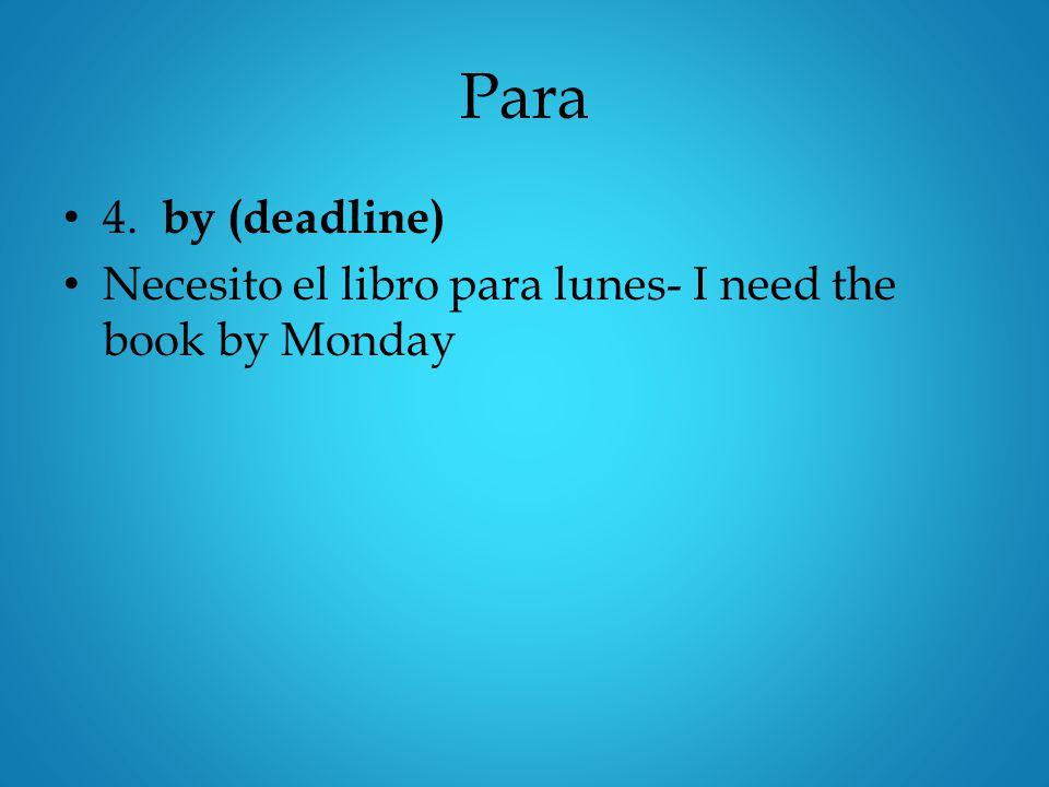 Para 4. by (deadline) Necesito el libro para lunes- I need the book by Monday