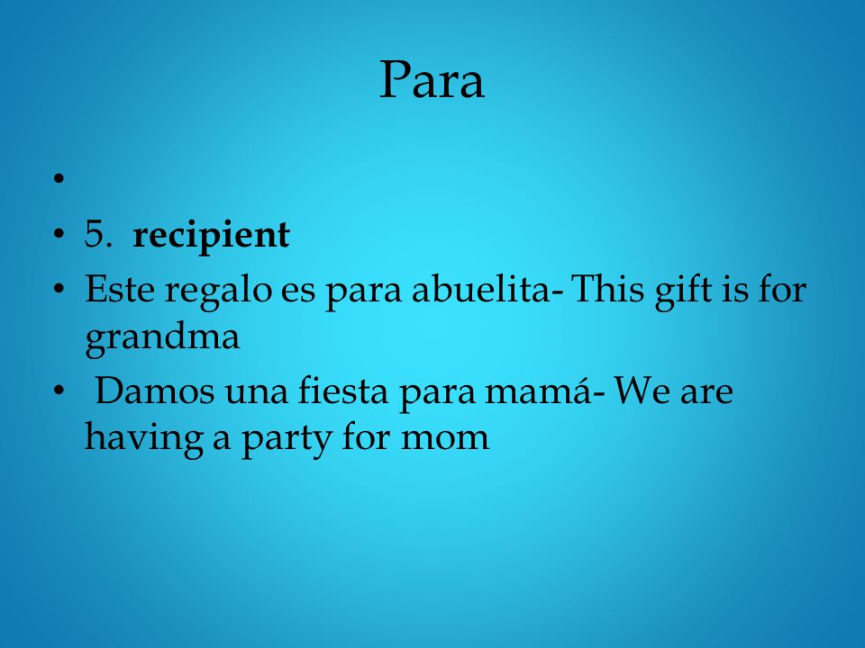 Para 5. recipient Este regalo es para abuelita- This gift is for grandma Damos una fiesta para mamá- We are having a party for mom