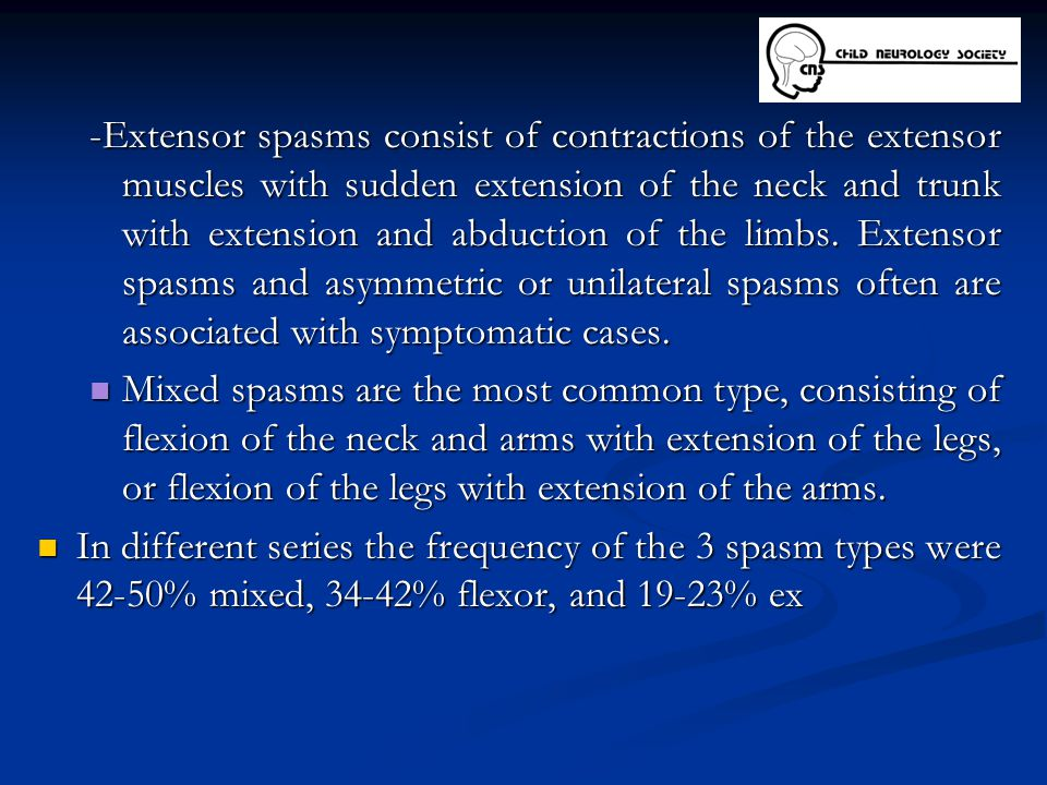 -Extensor spasms consist of contractions of the extensor muscles with sudden extension of the neck and trunk with extension and abduction of the limbs