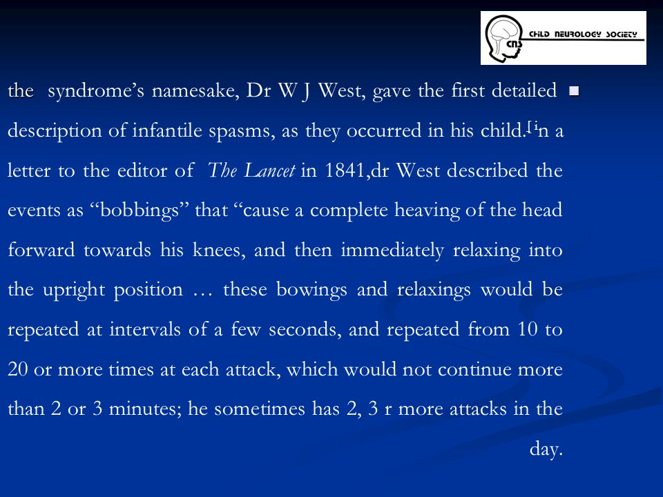 the the syndrome's namesake, Dr W J West, gave the first detailed description of infantile spasms, as they occurred in his child. [ i n a letter to th