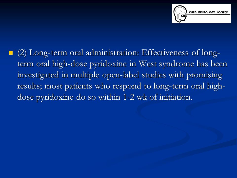 (2) Long-term oral administration: Effectiveness of long- term oral high-dose pyridoxine in West syndrome has been investigated in multiple open-label