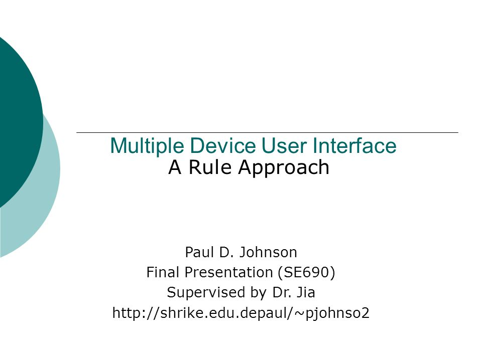 Multiple Device User Interface A Rule Approach Paul D. Johnson Final Presentation (SE690) Supervised by Dr. Jia http://shrike.edu.depaul/~pjohnso2
