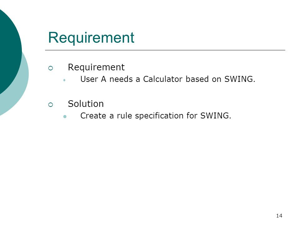 14 Requirement  Requirement User A needs a Calculator based on SWING.  Solution Create a rule specification for SWING.