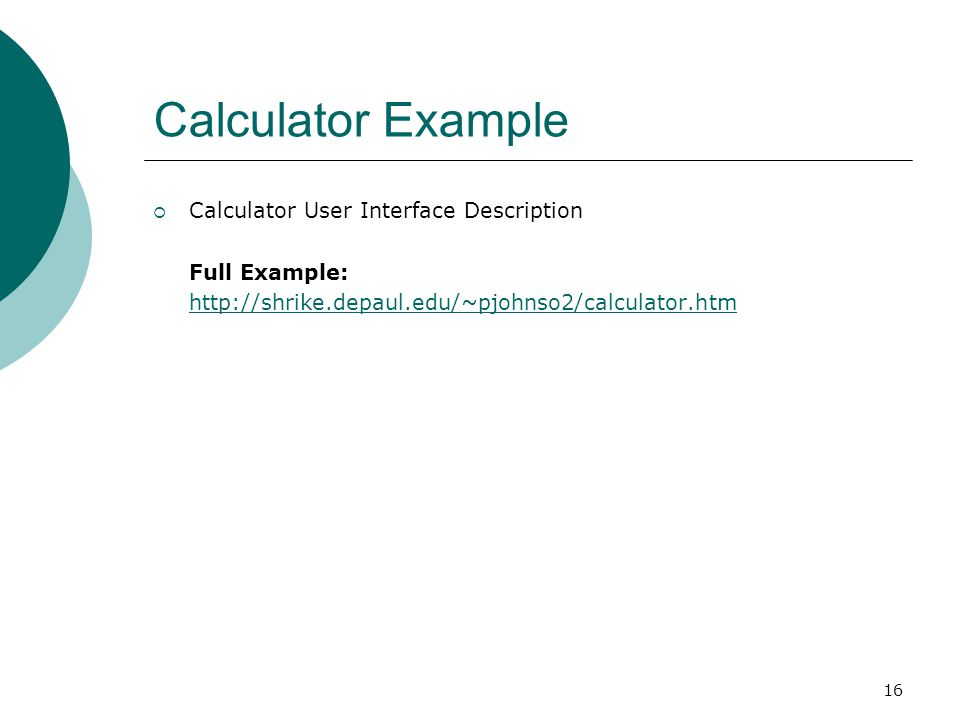 16 Calculator Example  Calculator User Interface Description Full Example: http://shrike.depaul.edu/~pjohnso2/calculator.htm