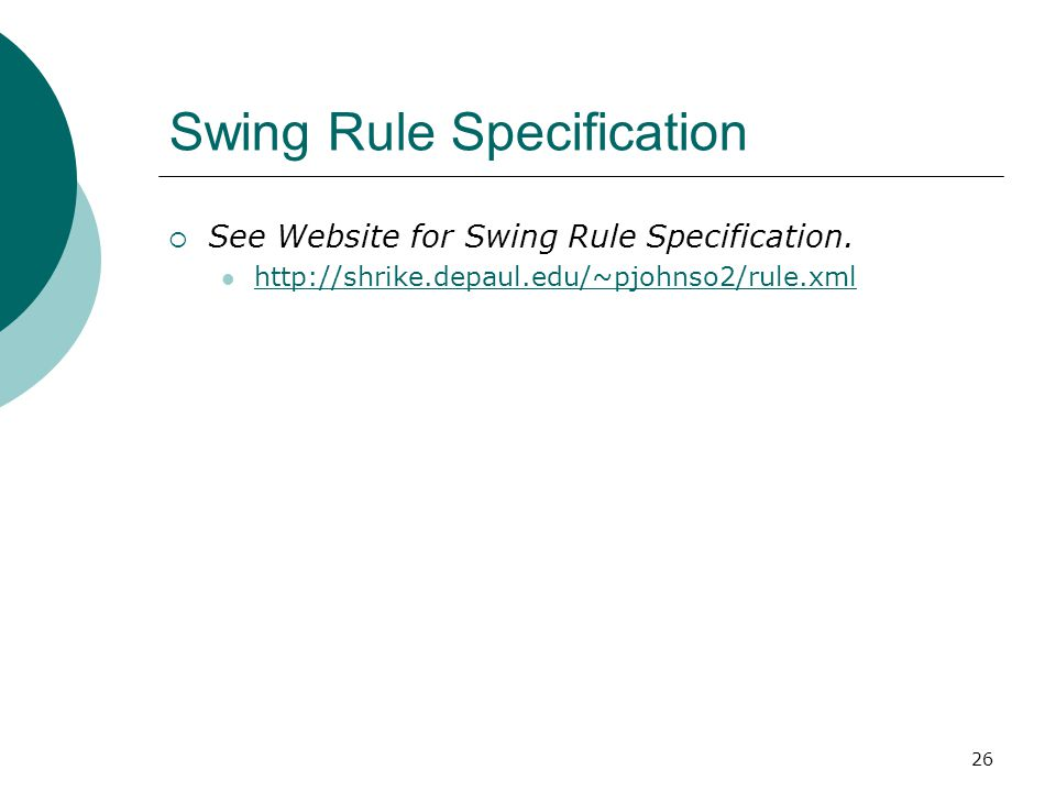 26 Swing Rule Specification  See Website for Swing Rule Specification. http://shrike.depaul.edu/~pjohnso2/rule.xml