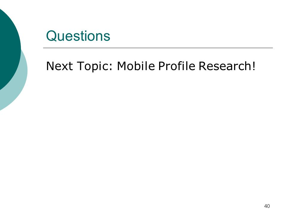 40 Questions Next Topic: Mobile Profile Research!