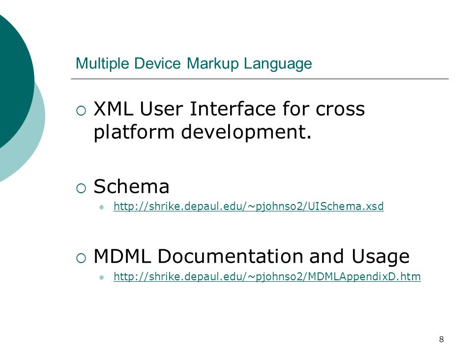 8 Multiple Device Markup Language  XML User Interface for cross platform development.  Schema http://shrike.depaul.edu/~pjohnso2/UISchema.xsd  MDML