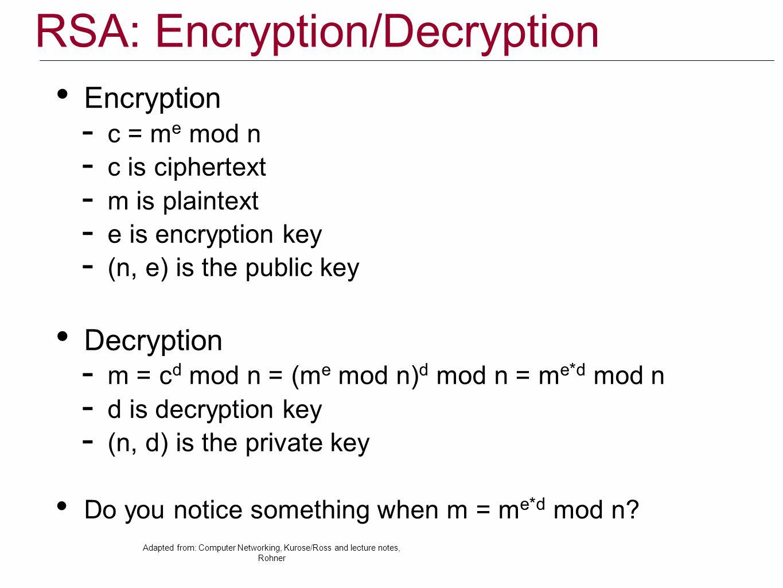 RSA: Encryption/Decryption Encryption  c = m e mod n  c is ciphertext  m is plaintext  e is encryption key  (n, e) is the public key Decryption 