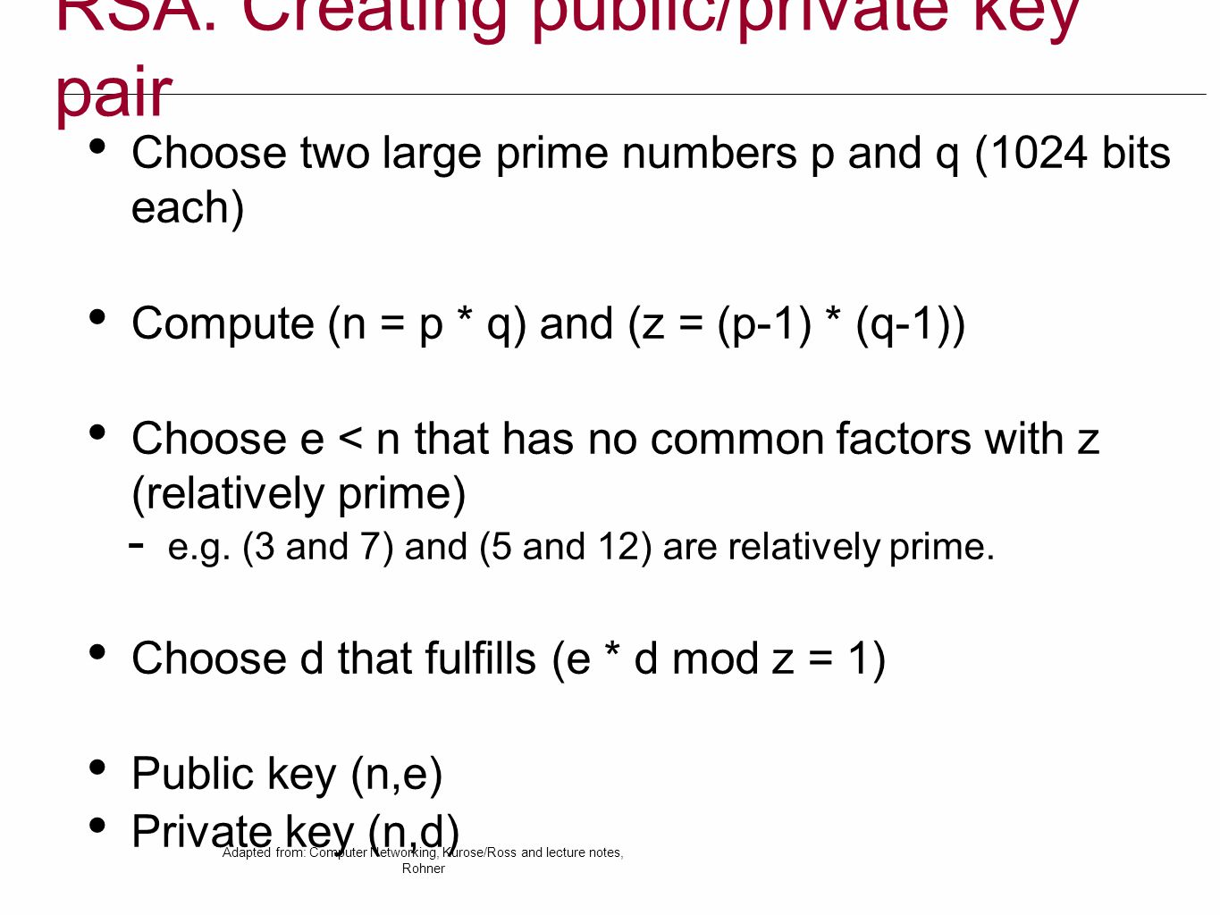 RSA: Creating public/private key pair Choose two large prime numbers p and q (1024 bits each) Compute (n = p * q) and (z = (p-1) * (q-1)) Choose e < n that has no common factors with z (relatively prime)  e.g.