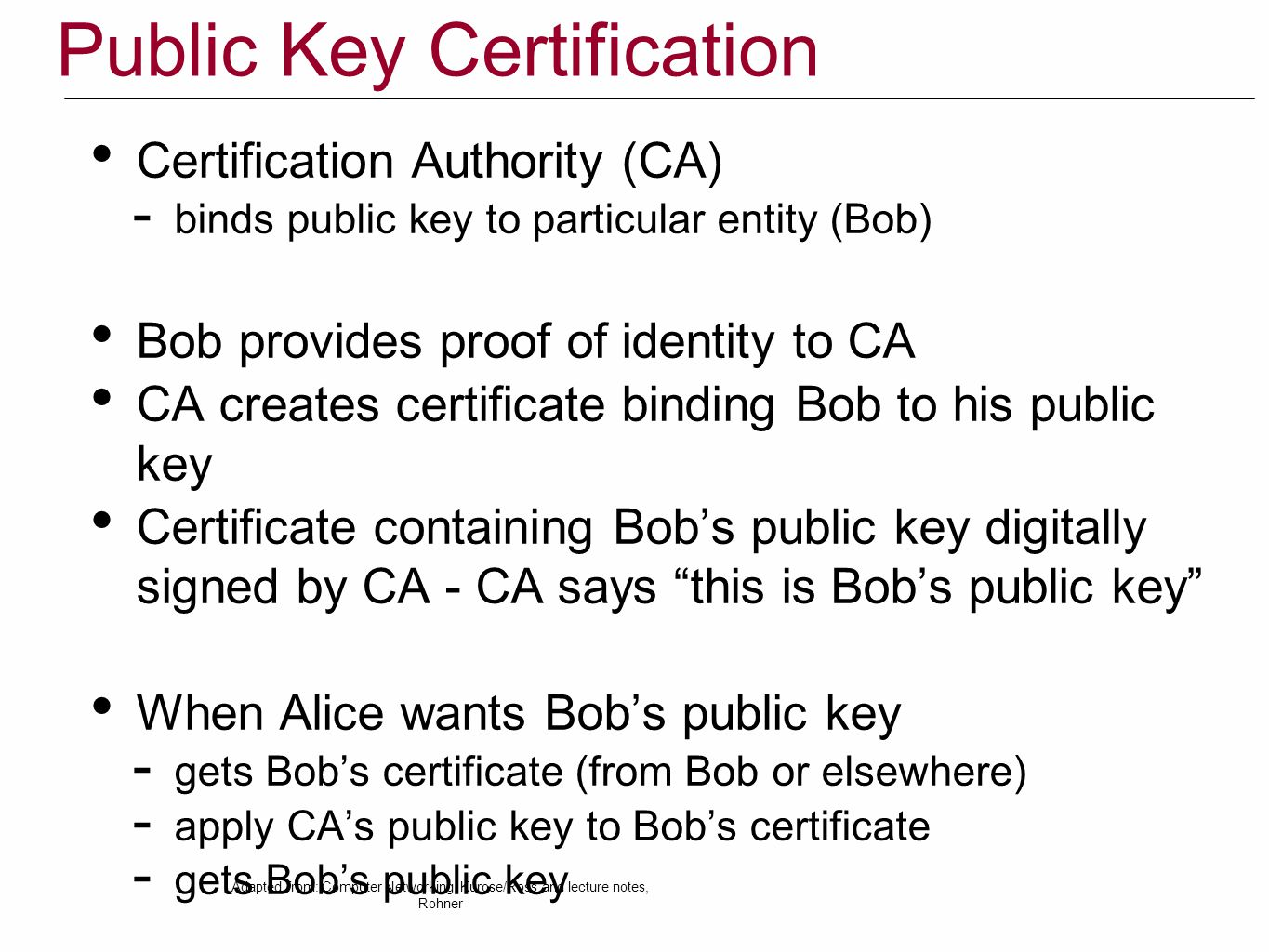 Public Key Certification Certification Authority (CA)  binds public key to particular entity (Bob) Bob provides proof of identity to CA CA creates certificate binding Bob to his public key Certificate containing Bob's public key digitally signed by CA - CA says this is Bob's public key When Alice wants Bob's public key  gets Bob's certificate (from Bob or elsewhere)  apply CA's public key to Bob's certificate  gets Bob's public key Adapted from: Computer Networking, Kurose/Ross and lecture notes, Rohner