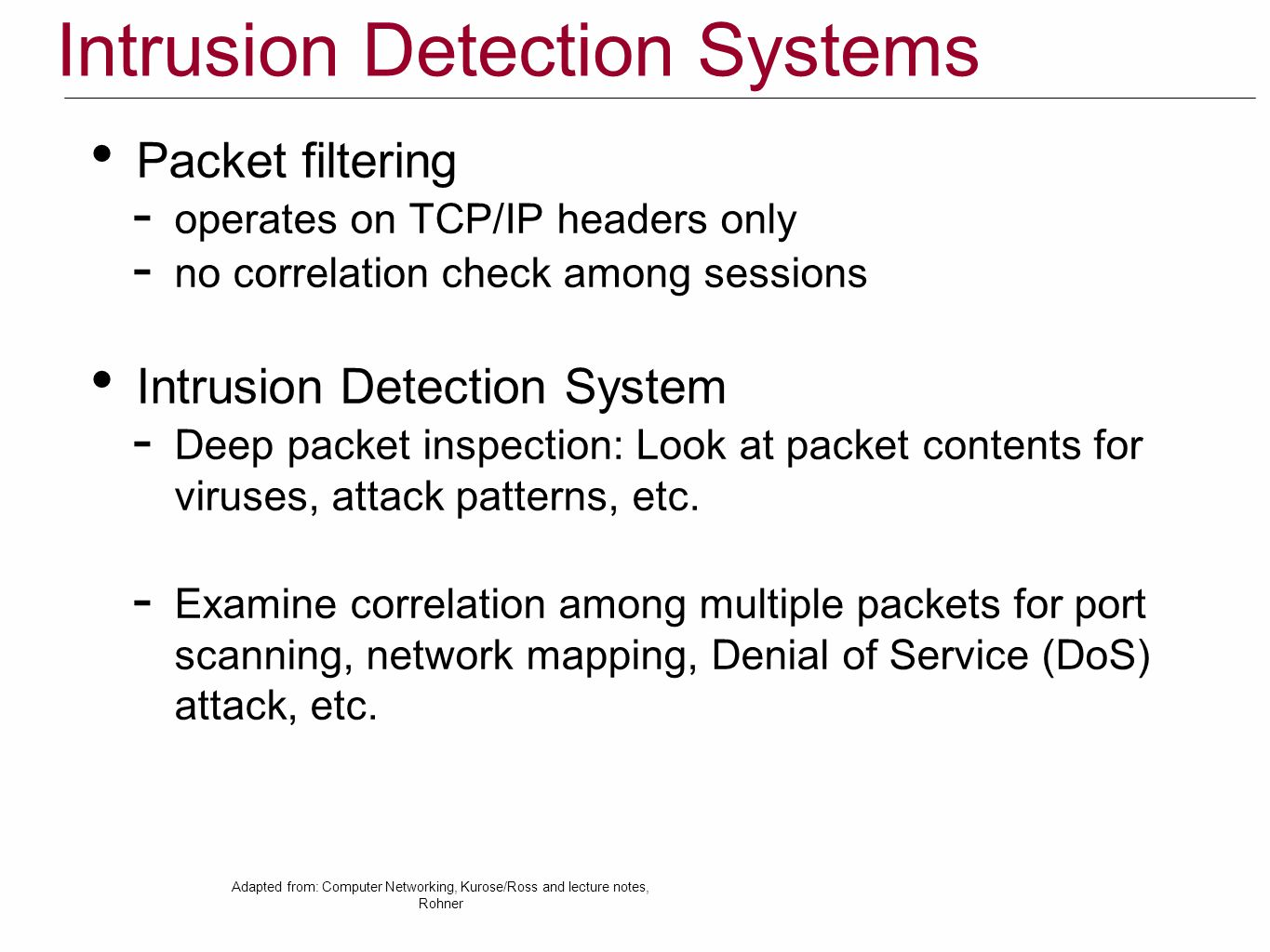 Intrusion Detection Systems Packet filtering  operates on TCP/IP headers only  no correlation check among sessions Intrusion Detection System  Deep packet inspection: Look at packet contents for viruses, attack patterns, etc.