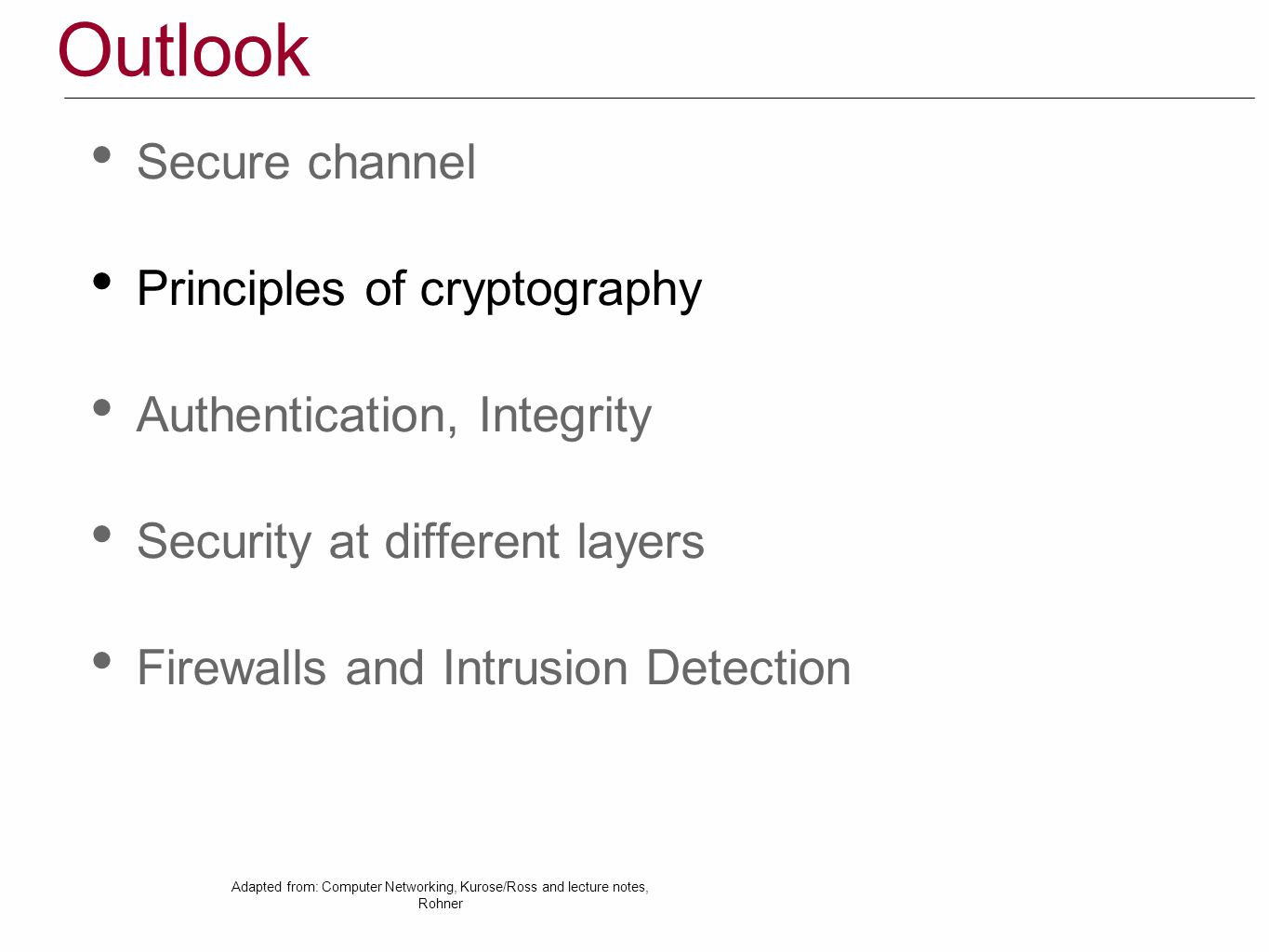 Outlook Secure channel Principles of cryptography Authentication, Integrity Security at different layers Firewalls and Intrusion Detection Adapted from: Computer Networking, Kurose/Ross and lecture notes, Rohner