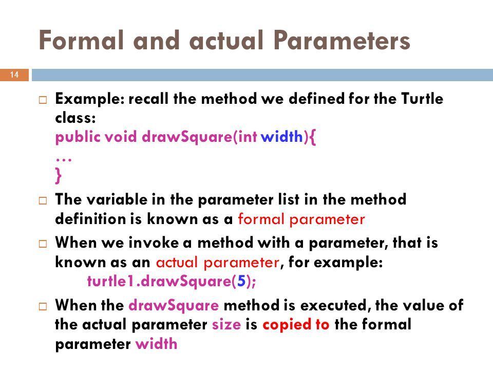 Formal and actual Parameters 14  Example: recall the method we defined for the Turtle class: public void drawSquare(int width){ … }  The variable in the parameter list in the method definition is known as a formal parameter  When we invoke a method with a parameter, that is known as an actual parameter, for example: turtle1.drawSquare(5);  When the drawSquare method is executed, the value of the actual parameter size is copied to the formal parameter width