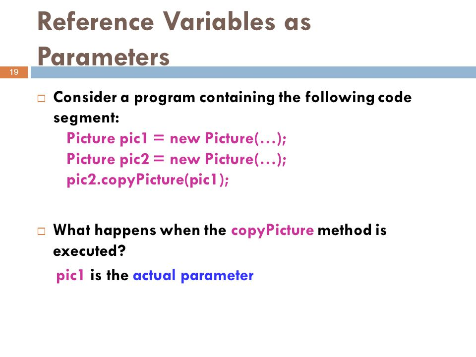Reference Variables as Parameters 19  Consider a program containing the following code segment: Picture pic1 = new Picture(…); Picture pic2 = new Picture(…); pic2.copyPicture(pic1);  What happens when the copyPicture method is executed.